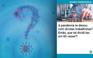 A Pandemia Te Deixou Com Dividas Trabalhistas Entao Que Tal Dividi Las Em 60 Vezes - Contabilidade em Vitória da Conquista - BA | Nord Contabilidade
