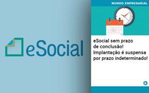 E Social Sem Prazo De Conculsao Implantacao E Suspensa Por Prazo Indeterminado - Contabilidade em Vitória da Conquista - BA | Nord Contabilidade