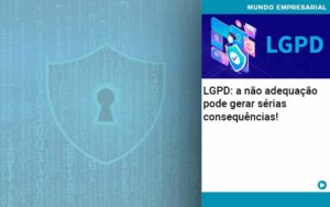 Lgpd A Nao Adequacao Pode Gerar Serias Consequencias Abrir Empresa Simples - Contabilidade em Vitória da Conquista - BA   Nord Contabilidade