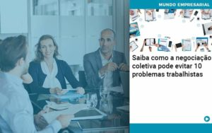 Saiba Como A Negociacao Coletiva Pode Evitar 10 Problemas Trabalhista Abrir Empresa Simples - Contabilidade em Vitória da Conquista - BA | Nord Contabilidade