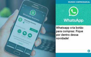 Whatsapp Cria Botao Para Compras Fique Por Dentro Dessa Novidade Abrir Empresa Simples - Contabilidade em Vitória da Conquista - BA | Nord Contabilidade