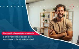 Competencias Comportamntais O Que Voce Deve Saber Para Encontrar O Funcionario Ideal Abrir Empresa Simples - Contabilidade em Vitória da Conquista - BA | Nord Contabilidade