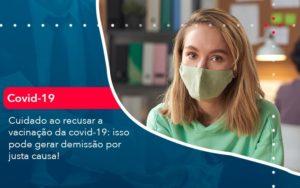 Cuidado Ao Recusar A Vacinacao Da Covid 19 Isso Pode Gerar Demissao Por Justa Causa (1) Abrir Empresa Simples - Contabilidade em Vitória da Conquista - BA | Nord Contabilidade