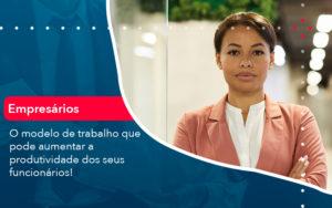 O Modelo De Trabalho Que Pode Aumentar A Produtividade Dos Seus Funcionarios Abrir Empresa Simples - Contabilidade em Vitória da Conquista - BA   Nord Contabilidade