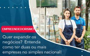 Quer Expandir Os Negocios Entenda Como Ter Duas Ou Mais Empresas No Simples Nacional Abrir Empresa Simples - Contabilidade em Vitória da Conquista - BA   Nord Contabilidade