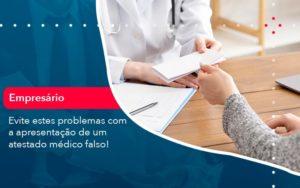 Evite Estes Problemas Com A Apresentacao De Um Atestado Medico Falso 1 - Contabilidade em Vitória da Conquista - BA | Nord Contabilidade