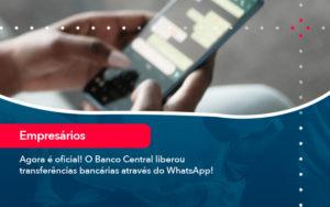 Agora E Oficial O Banco Central Liberou Transferencias Bancarias Atraves Do Whatsapp - Contabilidade em Vitória da Conquista - BA | Nord Contabilidade