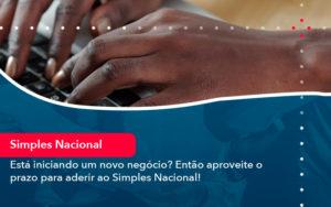 Esta Iniciando Um Novo Negocio Entao Aproveite O Prazo Para Aderir Ao Simples Nacional - Contabilidade em Vitória da Conquista - BA | Nord Contabilidade