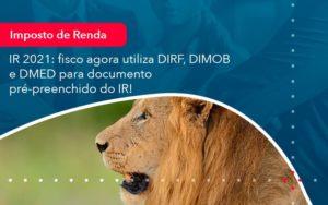 Ir 2021 Fisco Agora Utiliza Dirf Dimob E Dmed Para Documento Pre Preenchido Do Ir 1 - Contabilidade em Vitória da Conquista - BA   Nord Contabilidade