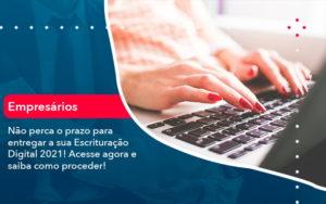 Nao Perca O Prazo Para Entregar A Sua Escrituracao Digital 2021 1 - Contabilidade em Vitória da Conquista - BA | Nord Contabilidade