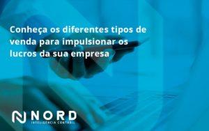 Conheca Os Diferentes Tipos De Venda Para Impulsionar Os Lucros Da Sua Empresa Nord - Contabilidade em Vitória da Conquista - BA | Nord Contabilidade
