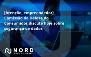 Etencao Empreendedor Comissao De Defesa Do Consumidor Discute Hoje Sobre Seguranca De Dados Nord - Contabilidade em Vitória da Conquista - BA | Nord Contabilidade