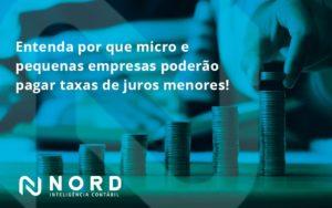 Entenda Por Que Micro E Pequenas Empresas Poderão Pagar Taxas De Juros Menores Nord Contabilidade - Contabilidade em Vitória da Conquista - BA | Nord Contabilidade