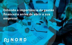 Entenda A Importância Da Gestão Financeira Antes De Abrir A Sua Empresa Nord Contabilidade - Contabilidade em Vitória da Conquista - BA | Nord Contabilidade