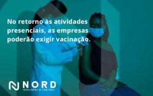 No Retorno às Atividades Presenciais, As Empresas Poderão Exigir Vacinação. Saiba Mais Nord Contabilidade - Contabilidade em Vitória da Conquista - BA | Nord Contabilidade