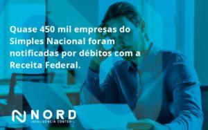 Quase 450 Mil Empresas Do Simples Nacional Foram Notificadas Por Débitos Com A Receita Federal. Nord Contabilidade - Contabilidade em Vitória da Conquista - BA | Nord Contabilidade