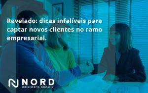 Dicas Infalíveis Para Captar Novos Clientes No Ramo Empresarial. Nord Contabilidade - Contabilidade em Vitória da Conquista - BA | Nord Contabilidade